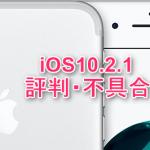 iOS10.2.1の評判・不具合
