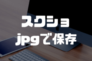 Macのスクリーンショットをjpgで保存する方法