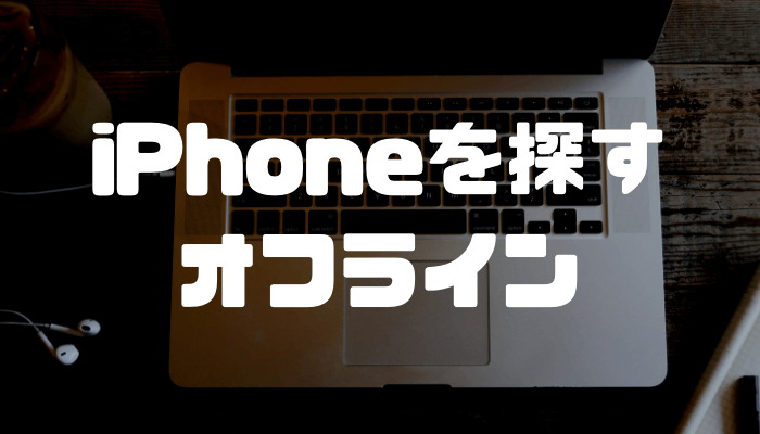 iPhoneを探すでオフラインと表示され探せない!iPhoneを探すが使えない原因と対処法を解説します